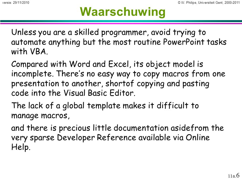 Waarschuwing Unless you are a skilled programmer, avoid trying to automate anything but the most routine PowerPoint tasks with VBA.