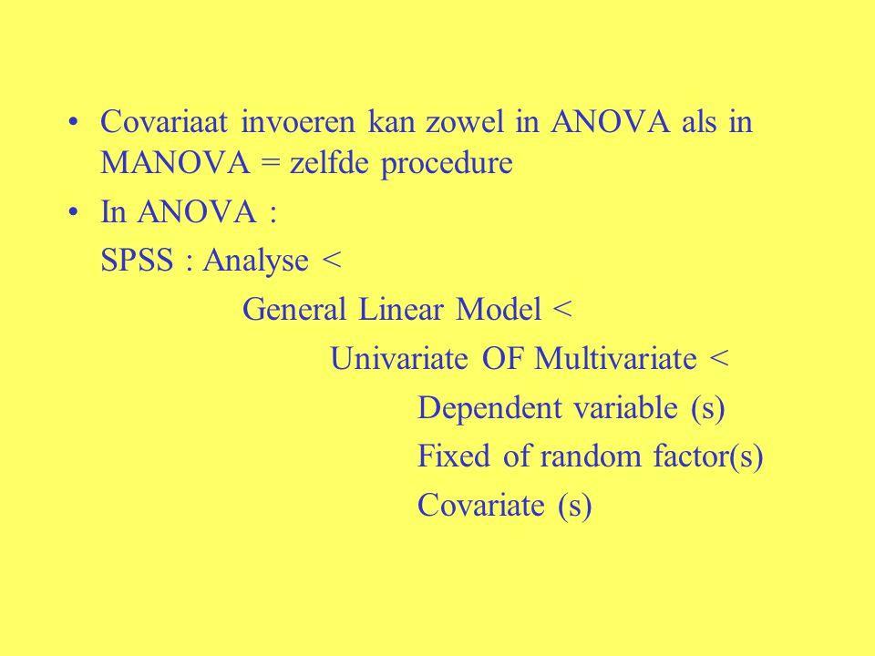 Covariaat invoeren kan zowel in ANOVA als in MANOVA = zelfde procedure
