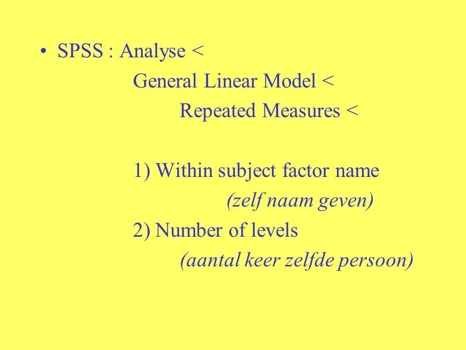 SPSS : Analyse < General Linear Model < Repeated Measures < 1) Within subject factor name. (zelf naam geven)