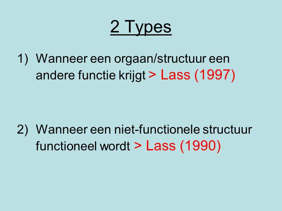 2 Types Wanneer een orgaan/structuur een andere functie krijgt > Lass (1997) Wanneer een niet-functionele structuur functioneel wordt > Lass (1990)