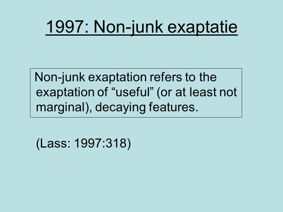 1997: Non-junk exaptatie Non-junk exaptation refers to the exaptation of useful (or at least not marginal), decaying features.