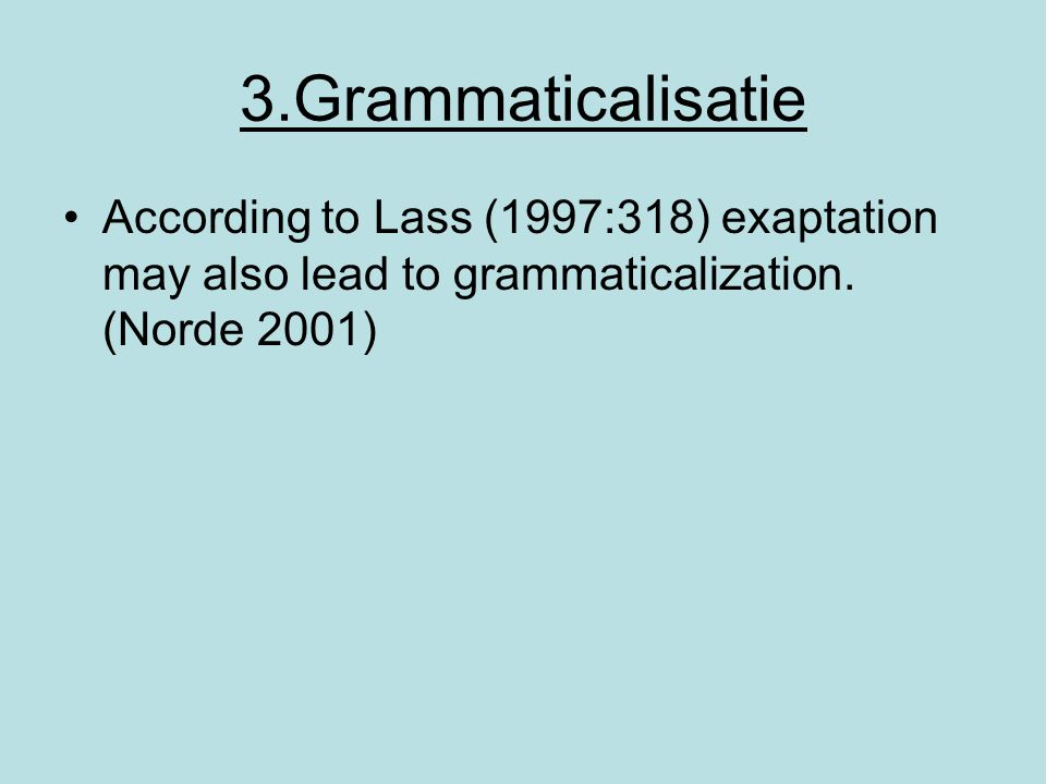 3.Grammaticalisatie According to Lass (1997:318) exaptation may also lead to grammaticalization.