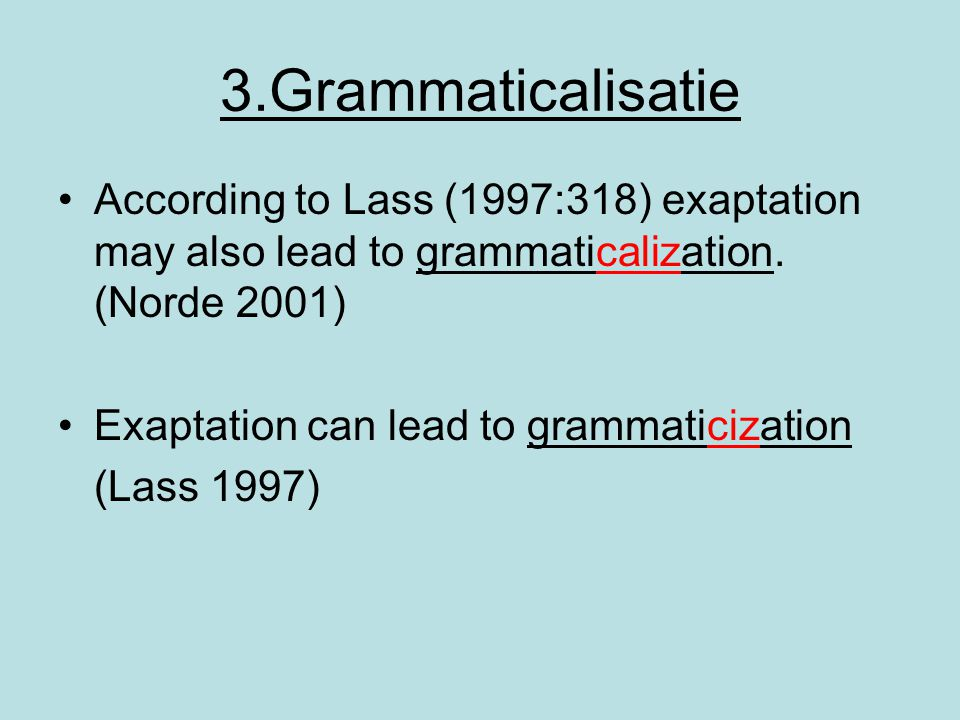 3.Grammaticalisatie According to Lass (1997:318) exaptation may also lead to grammaticalization. (Norde 2001)