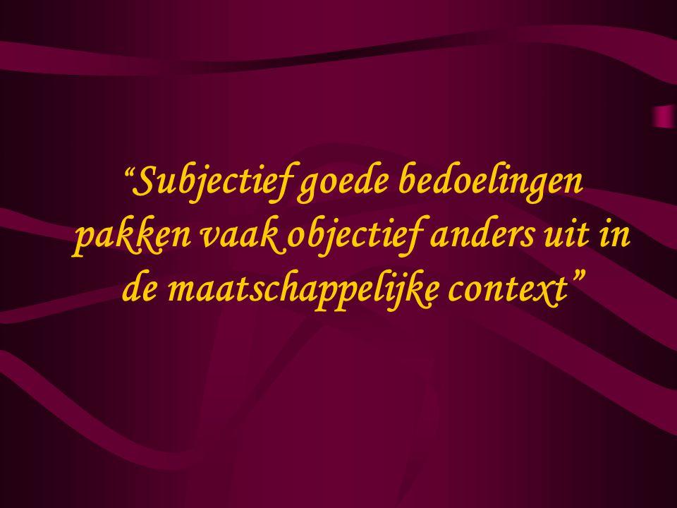 Subjectief goede bedoelingen pakken vaak objectief anders uit in de maatschappelijke context