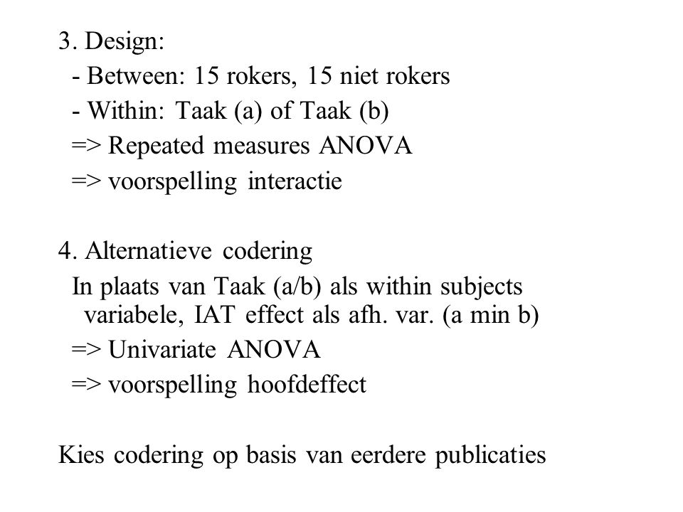 3. Design: - Between: 15 rokers, 15 niet rokers. - Within: Taak (a) of Taak (b) => Repeated measures ANOVA.