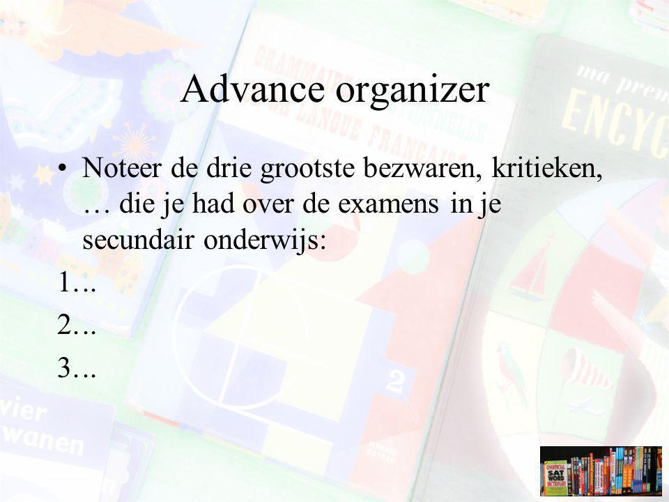 Advance organizer Noteer de drie grootste bezwaren, kritieken, … die je had over de examens in je secundair onderwijs: