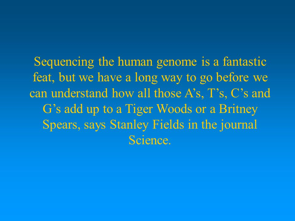 Sequencing the human genome is a fantastic feat, but we have a long way to go before we can understand how all those A's, T's, C's and G's add up to a Tiger Woods or a Britney Spears, says Stanley Fields in the journal Science.