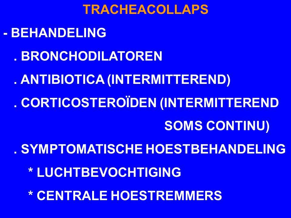 TRACHEACOLLAPS - BEHANDELING. . BRONCHODILATOREN. . ANTIBIOTICA (INTERMITTEREND) . CORTICOSTEROÏDEN (INTERMITTEREND.