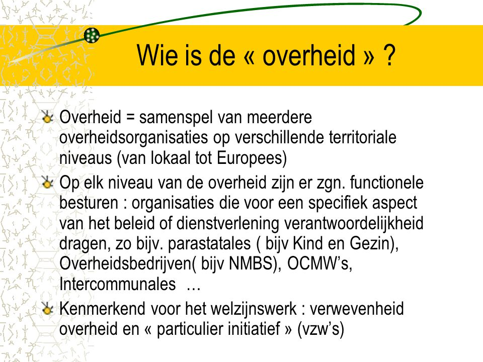 Wie is de « overheid » Overheid = samenspel van meerdere overheidsorganisaties op verschillende territoriale niveaus (van lokaal tot Europees)