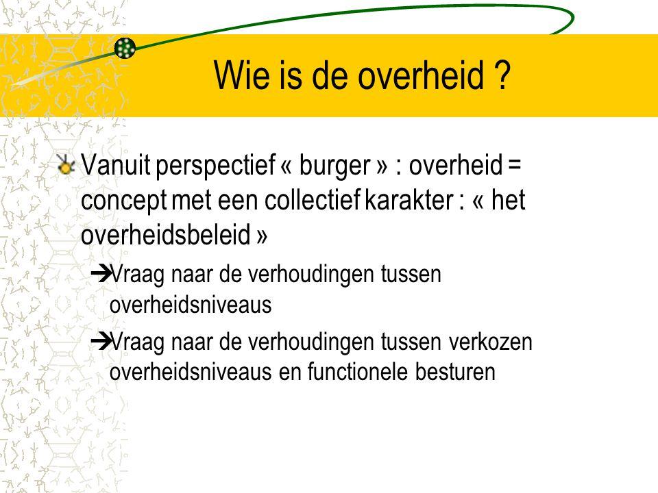 Wie is de overheid Vanuit perspectief « burger » : overheid = concept met een collectief karakter : « het overheidsbeleid »