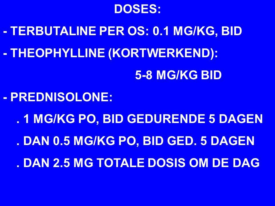DOSES: - TERBUTALINE PER OS: 0.1 MG/KG, BID. - THEOPHYLLINE (KORTWERKEND): 5-8 MG/KG BID. - PREDNISOLONE: