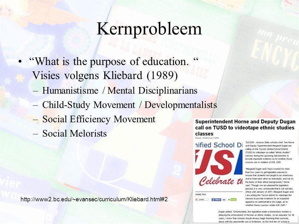Kernprobleem What is the purpose of education. Visies volgens Kliebard (1989) Humanistisme / Mental Disciplinarians.