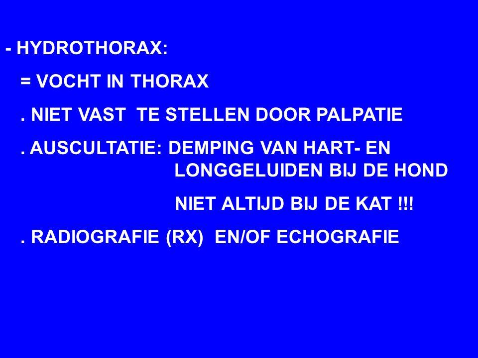 - HYDROTHORAX: = VOCHT IN THORAX. . NIET VAST TE STELLEN DOOR PALPATIE. . AUSCULTATIE: DEMPING VAN HART- EN LONGGELUIDEN BIJ DE HOND.