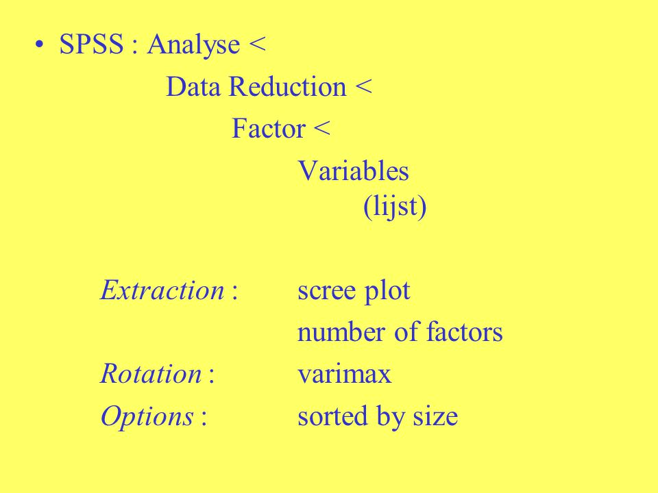 SPSS : Analyse < Data Reduction < Factor < Variables (lijst) Extraction : scree plot. number of factors.