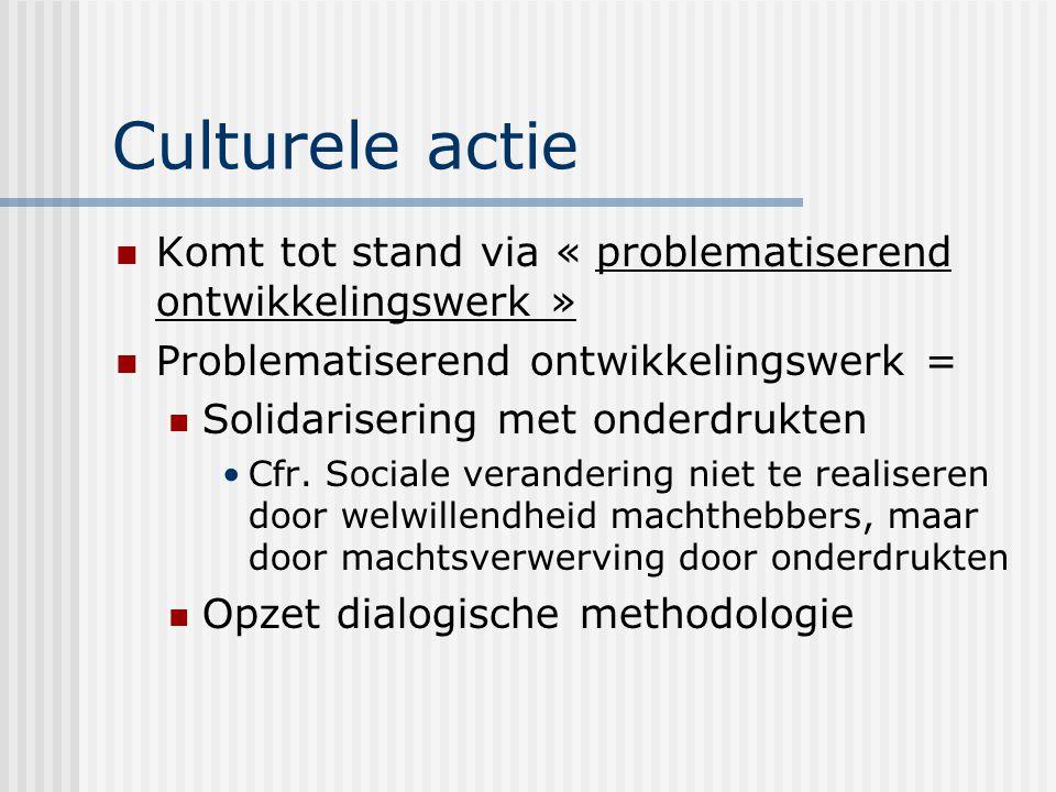 Culturele actie Komt tot stand via « problematiserend ontwikkelingswerk » Problematiserend ontwikkelingswerk =