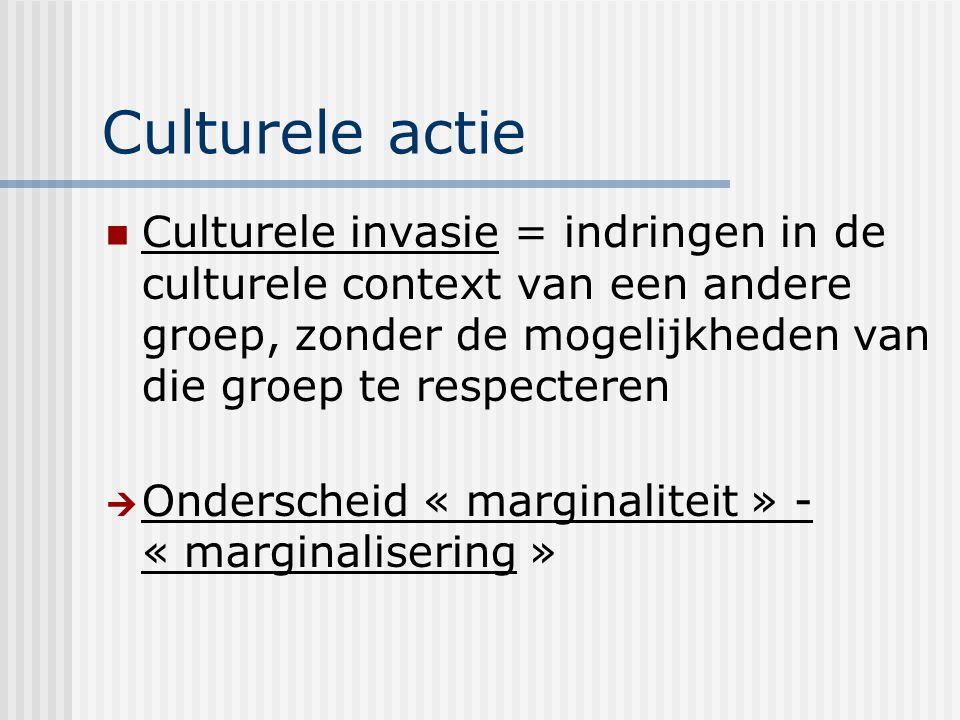 Culturele actie Culturele invasie = indringen in de culturele context van een andere groep, zonder de mogelijkheden van die groep te respecteren.