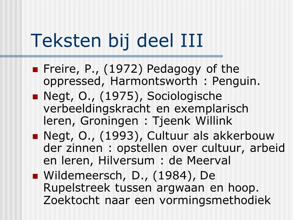 Teksten bij deel III Freire, P., (1972) Pedagogy of the oppressed, Harmontsworth : Penguin.