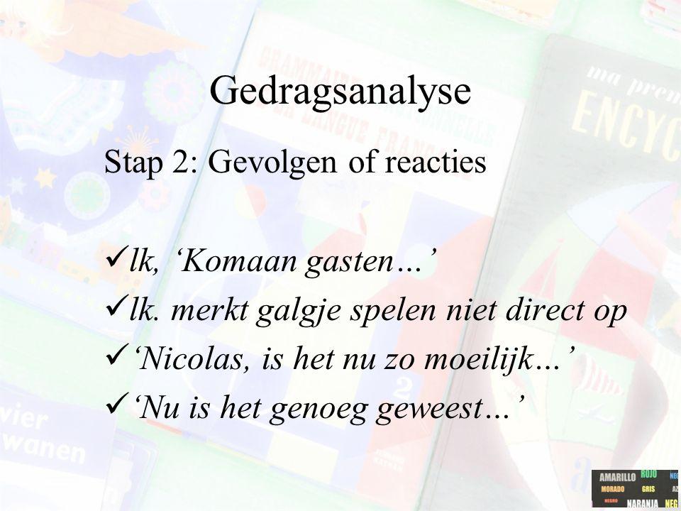Gedragsanalyse Stap 2: Gevolgen of reacties lk, 'Komaan gasten…'