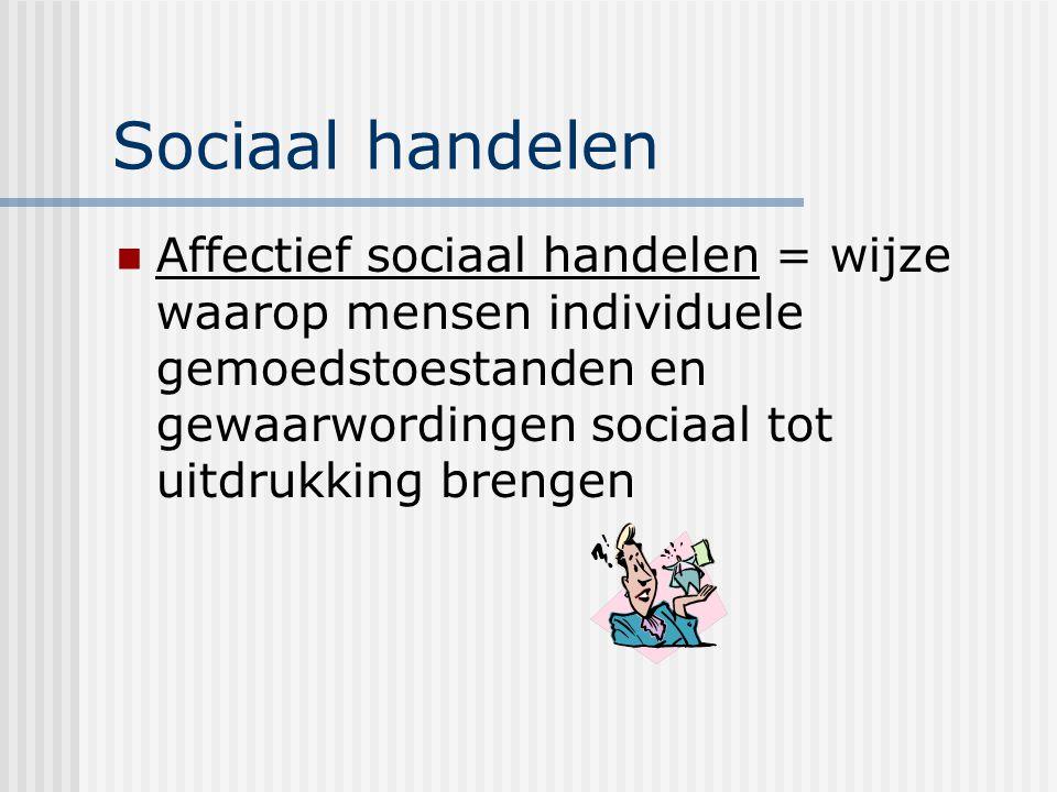 Sociaal handelen Affectief sociaal handelen = wijze waarop mensen individuele gemoedstoestanden en gewaarwordingen sociaal tot uitdrukking brengen.