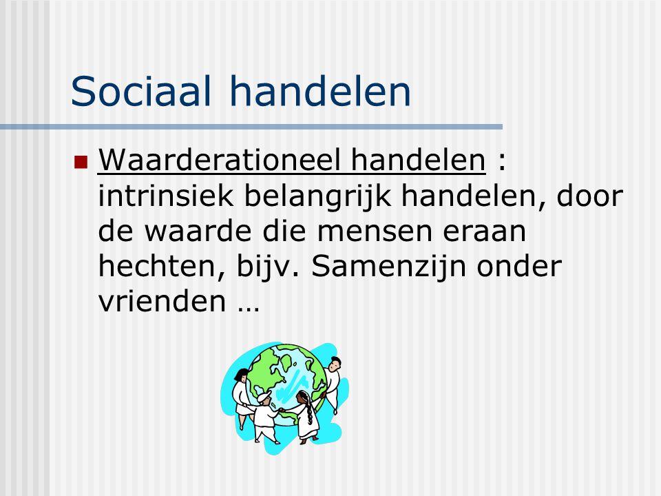 Sociaal handelen Waarderationeel handelen : intrinsiek belangrijk handelen, door de waarde die mensen eraan hechten, bijv.