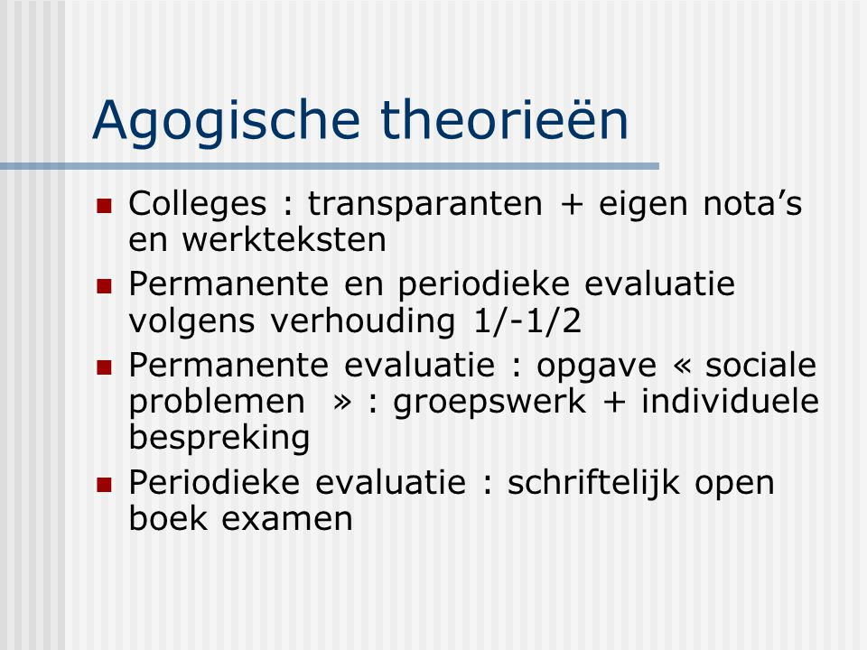 Agogische theorieën Colleges : transparanten + eigen nota's en werkteksten. Permanente en periodieke evaluatie volgens verhouding 1/-1/2.