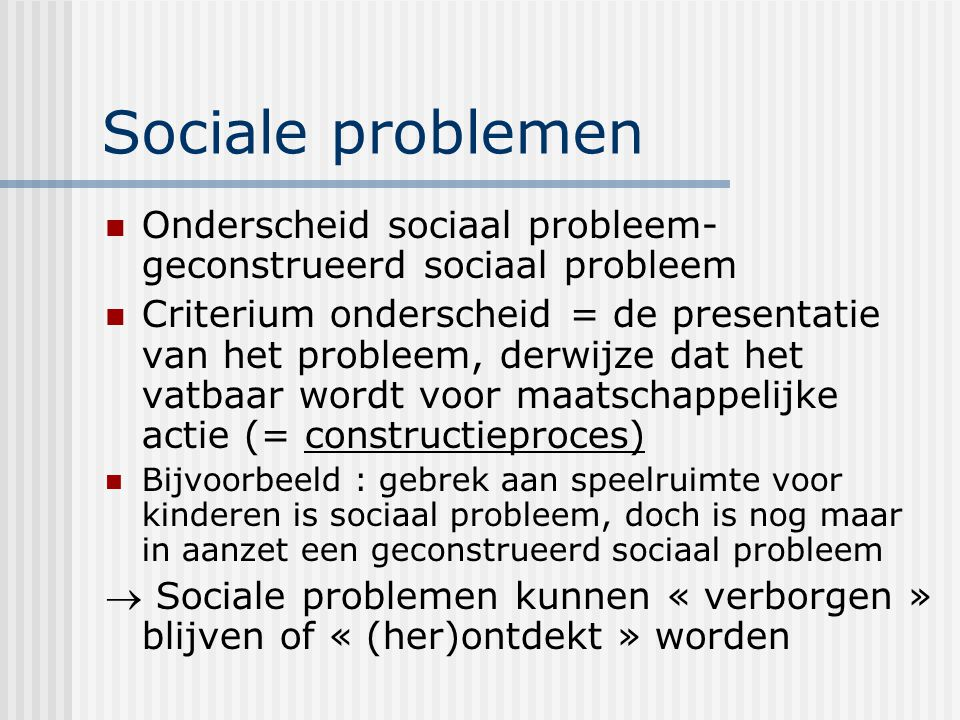 Sociale problemen Onderscheid sociaal probleem-geconstrueerd sociaal probleem.