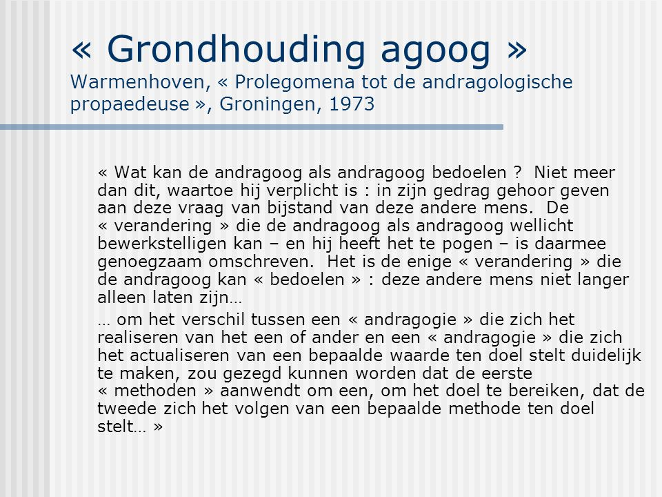 « Grondhouding agoog » Warmenhoven, « Prolegomena tot de andragologische propaedeuse », Groningen, 1973