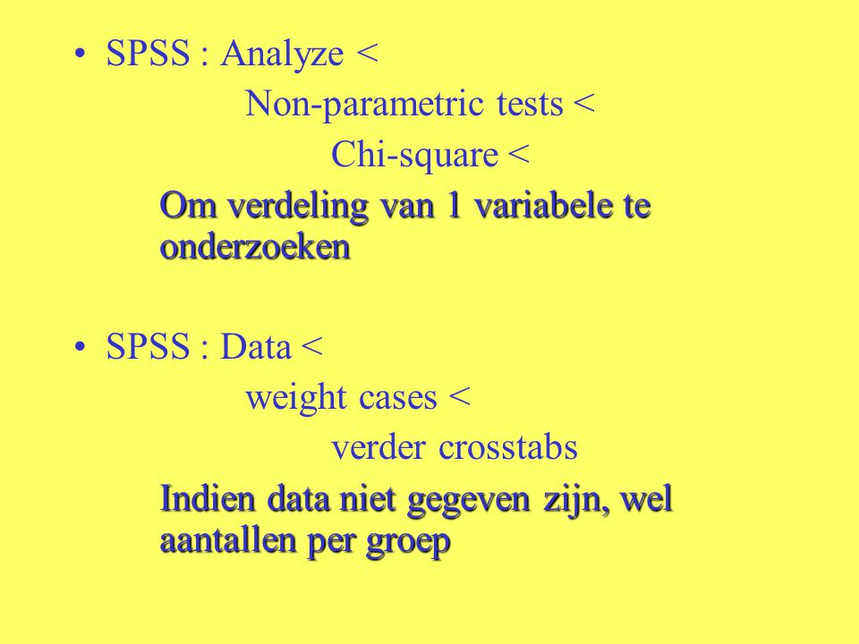 SPSS : Analyze < Non-parametric tests < Chi-square < Om verdeling van 1 variabele te onderzoeken.