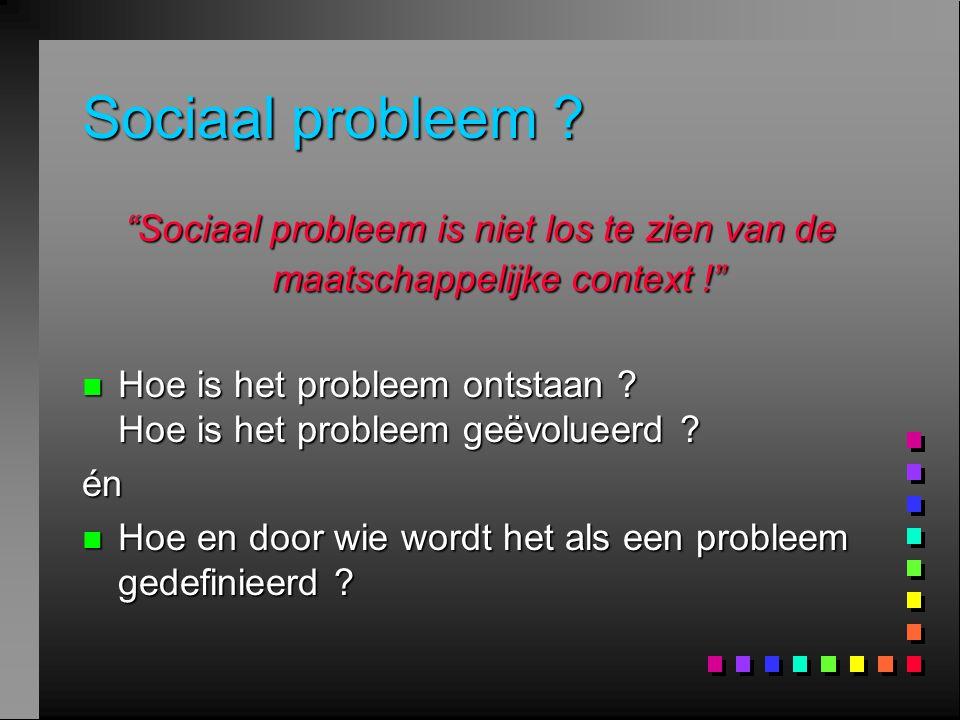 Sociaal probleem Sociaal probleem is niet los te zien van de maatschappelijke context !