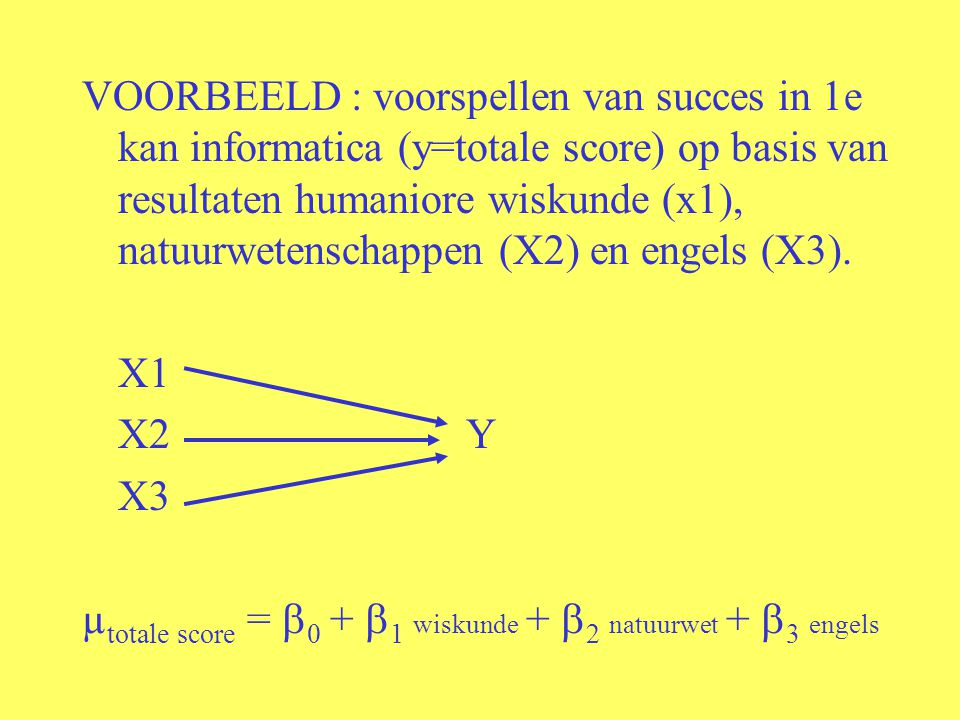 VOORBEELD : voorspellen van succes in 1e kan informatica (y=totale score) op basis van resultaten humaniore wiskunde (x1), natuurwetenschappen (X2) en engels (X3).