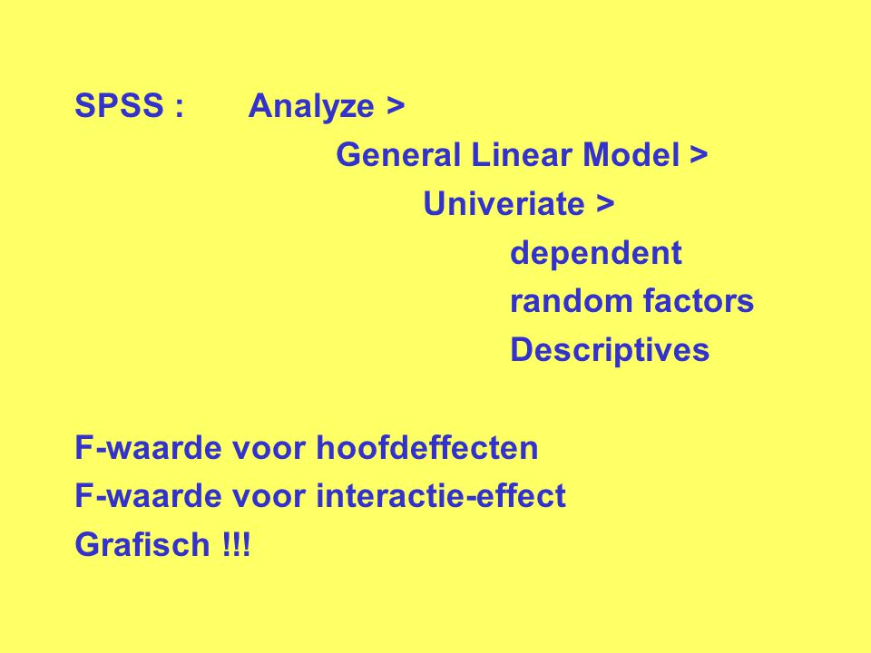 SPSS : Analyze > General Linear Model > Univeriate > dependent. random factors. Descriptives. F-waarde voor hoofdeffecten.
