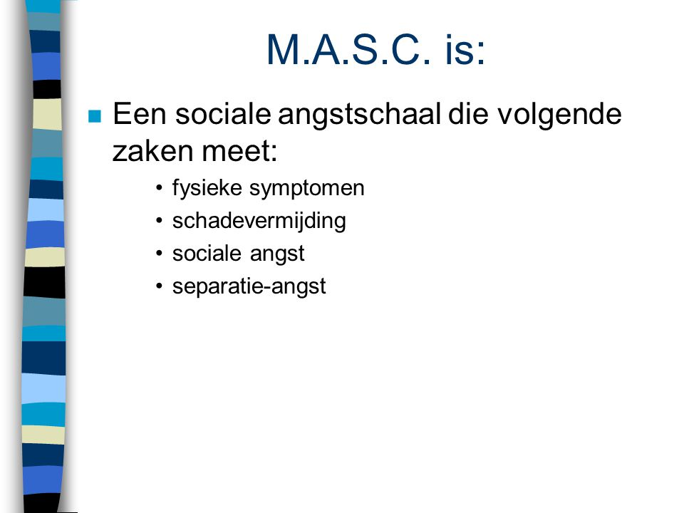 M.A.S.C. is: Een sociale angstschaal die volgende zaken meet: