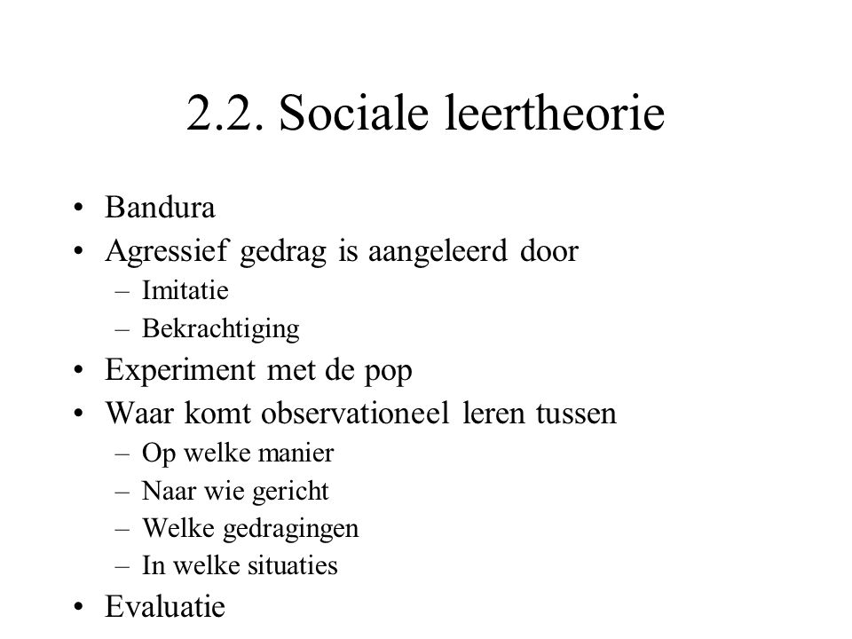 2.2. Sociale leertheorie Bandura Agressief gedrag is aangeleerd door