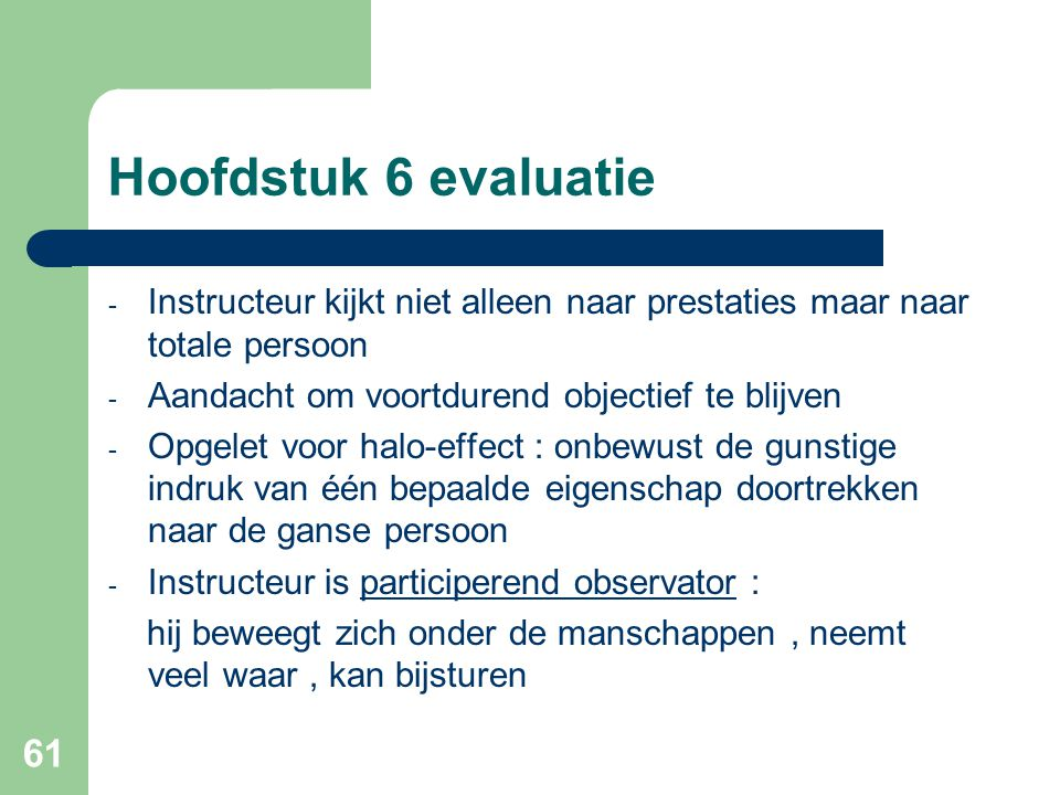 Hoofdstuk 6 evaluatie Instructeur kijkt niet alleen naar prestaties maar naar totale persoon. Aandacht om voortdurend objectief te blijven.