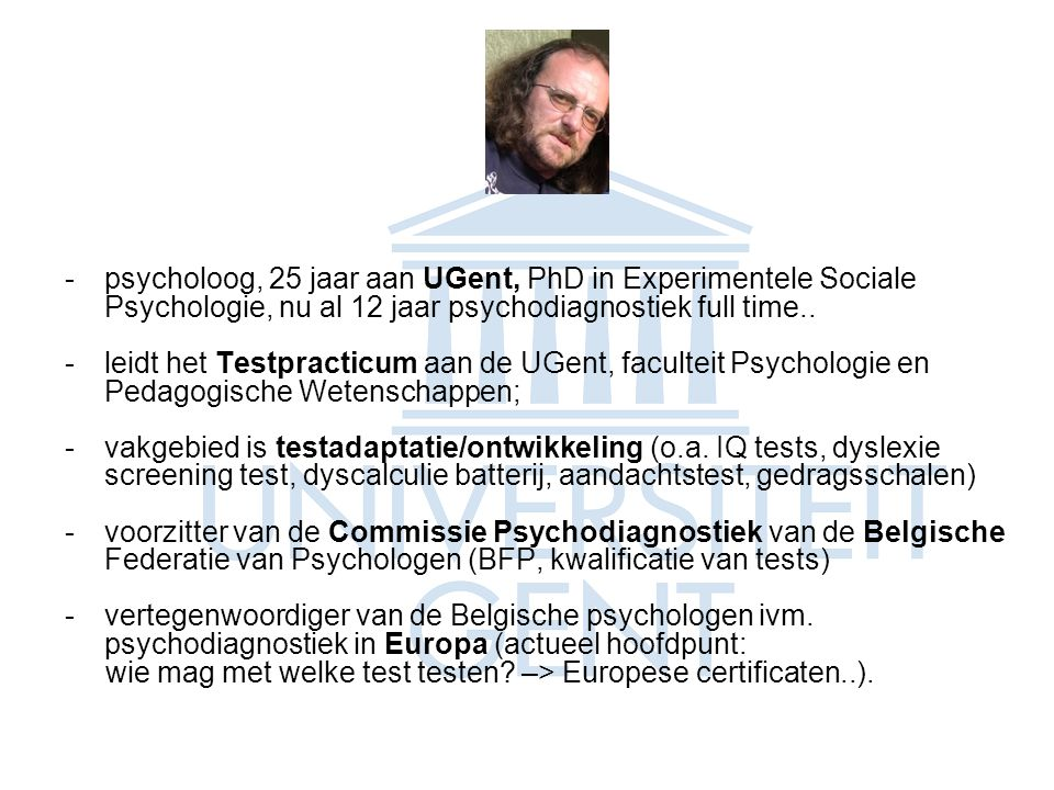 psycholoog, 25 jaar aan UGent, PhD in Experimentele Sociale Psychologie, nu al 12 jaar psychodiagnostiek full time..