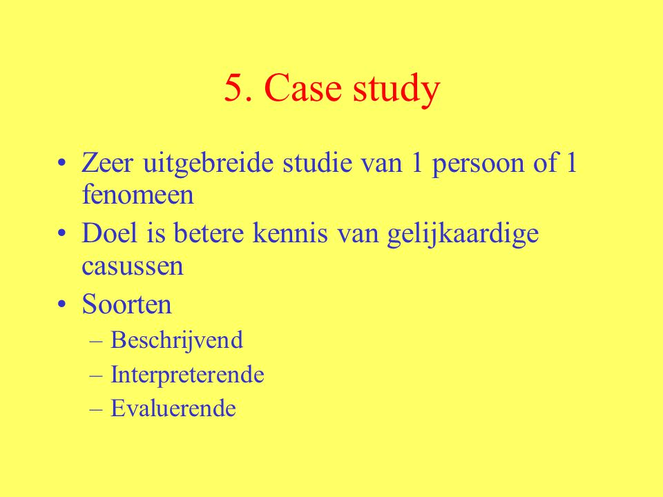 5. Case study Zeer uitgebreide studie van 1 persoon of 1 fenomeen