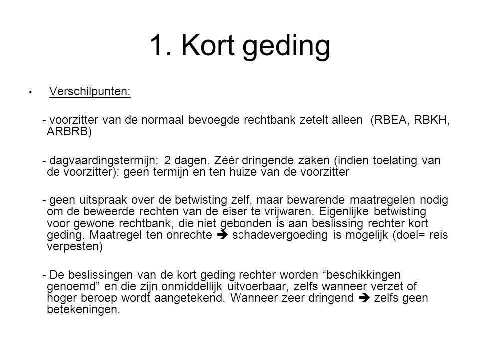 1. Kort geding Verschilpunten: - voorzitter van de normaal bevoegde rechtbank zetelt alleen (RBEA, RBKH, ARBRB)
