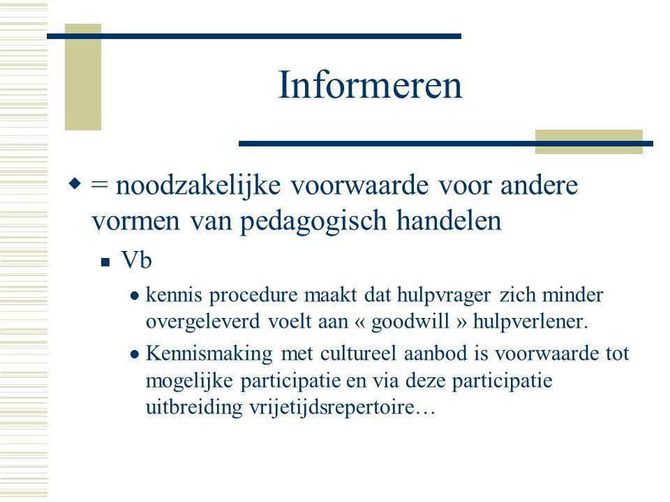 Informeren = noodzakelijke voorwaarde voor andere vormen van pedagogisch handelen. Vb.
