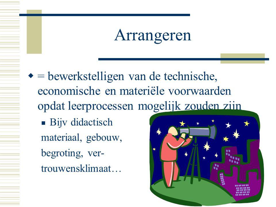 Arrangeren = bewerkstelligen van de technische, economische en materiële voorwaarden opdat leerprocessen mogelijk zouden zijn.