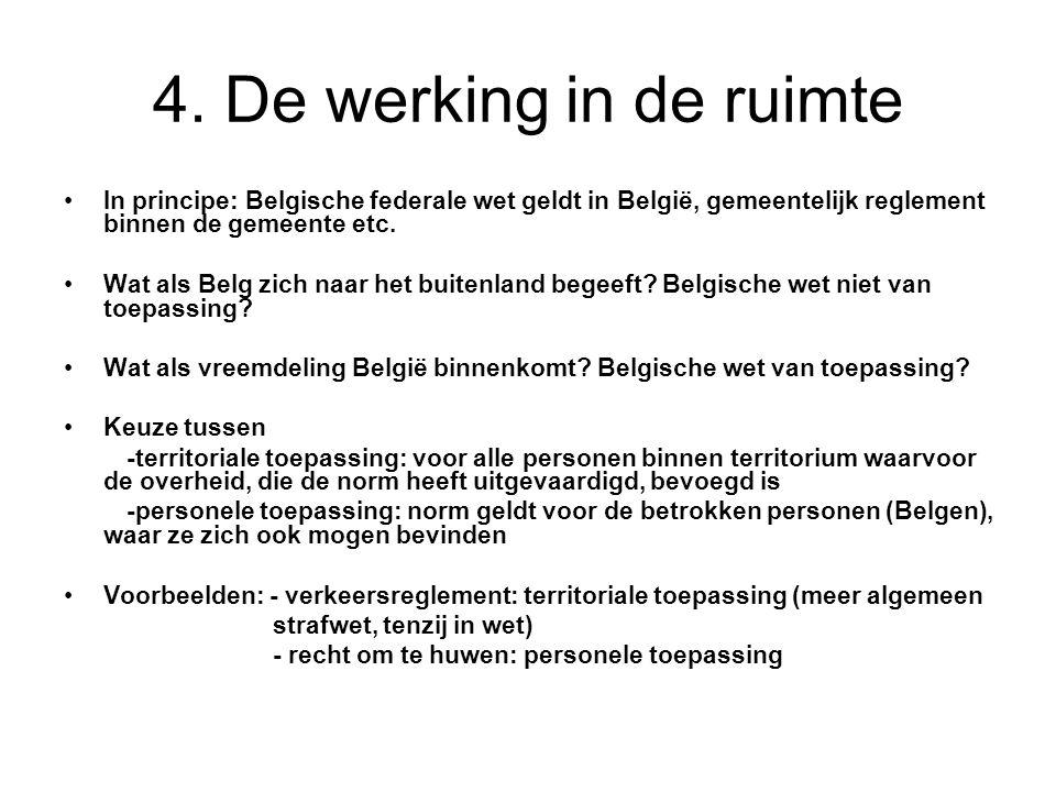 4. De werking in de ruimte In principe: Belgische federale wet geldt in België, gemeentelijk reglement binnen de gemeente etc.