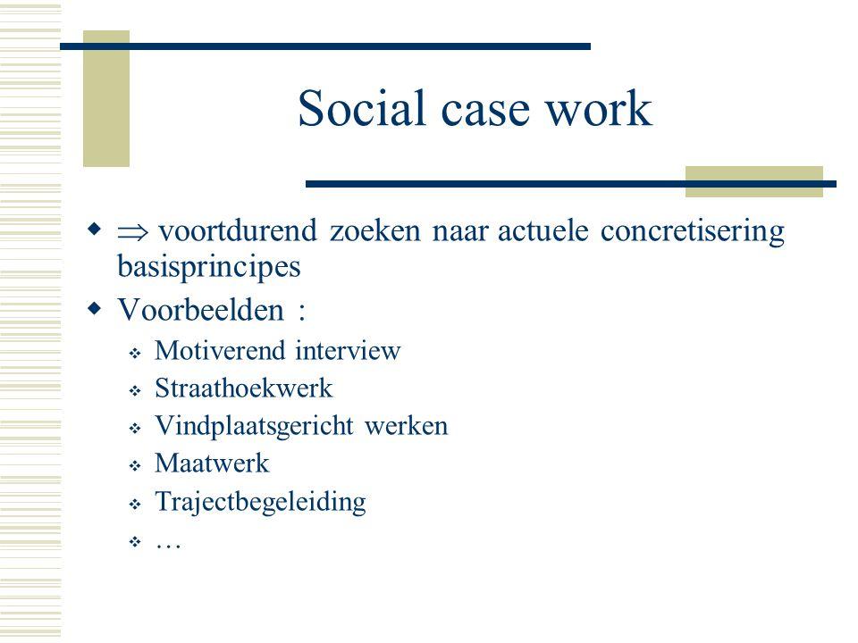 Social case work  voortdurend zoeken naar actuele concretisering basisprincipes. Voorbeelden : Motiverend interview.