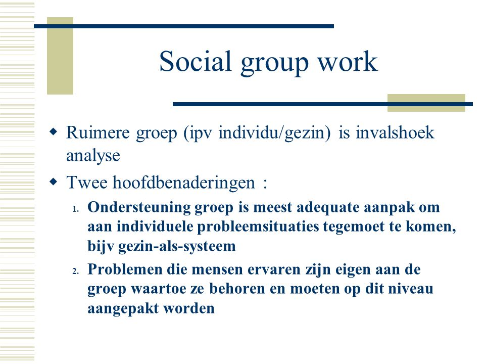 Social group work Ruimere groep (ipv individu/gezin) is invalshoek analyse. Twee hoofdbenaderingen :