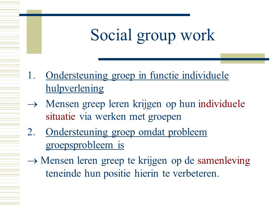 Social group work Ondersteuning groep in functie individuele hulpverlening.