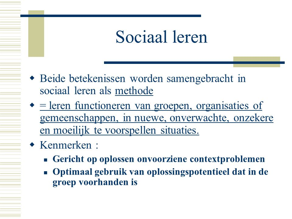 Sociaal leren Beide betekenissen worden samengebracht in sociaal leren als methode.