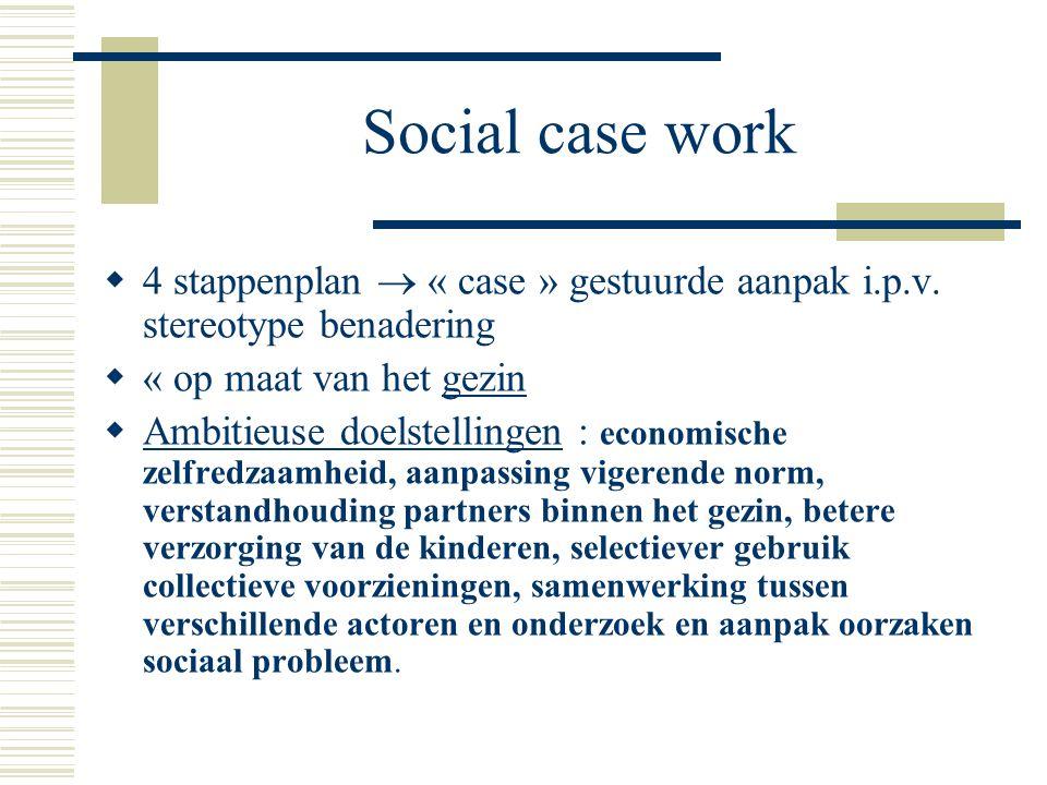 Social case work 4 stappenplan  « case » gestuurde aanpak i.p.v. stereotype benadering. « op maat van het gezin.