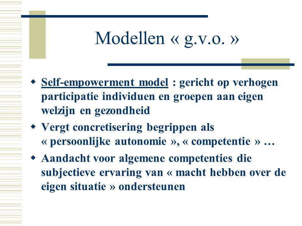 Modellen « g.v.o. » Self-empowerment model : gericht op verhogen participatie individuen en groepen aan eigen welzijn en gezondheid.