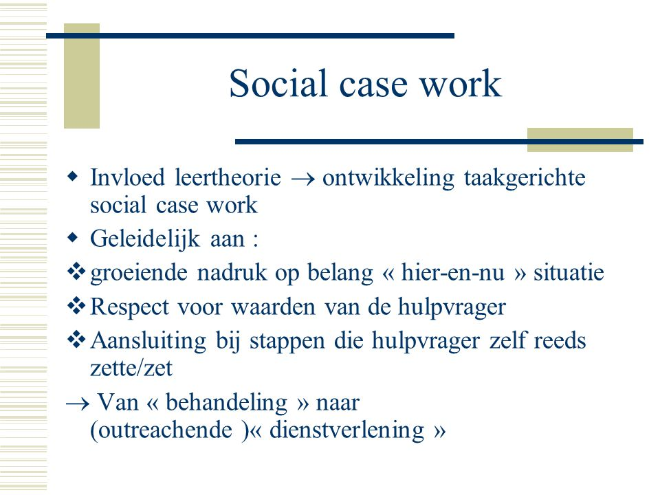 Social case work Invloed leertheorie  ontwikkeling taakgerichte social case work. Geleidelijk aan :