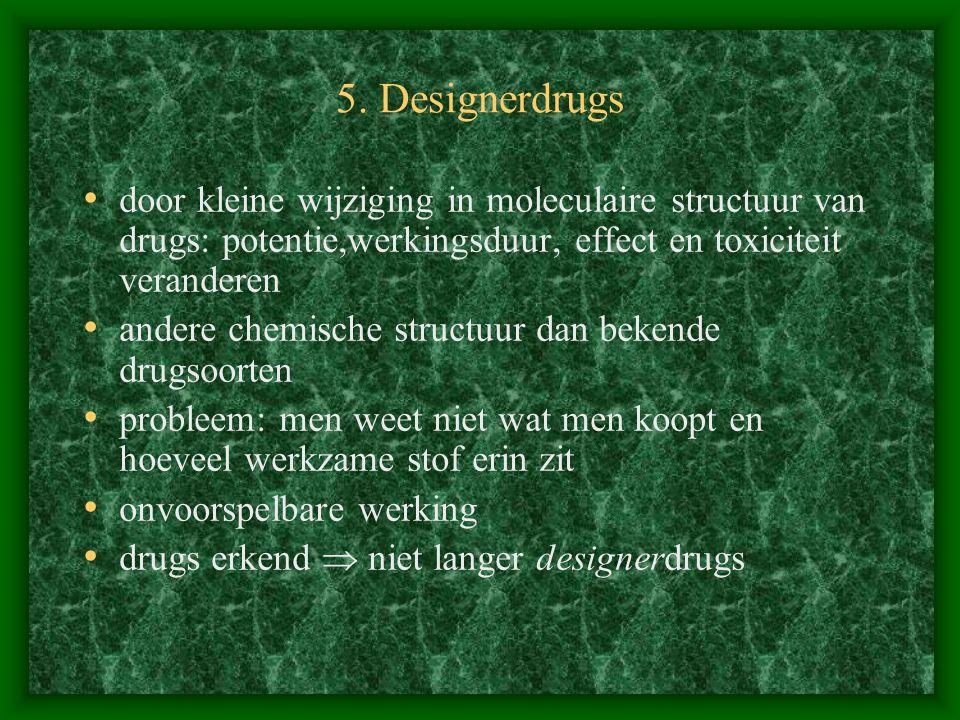 5. Designerdrugs door kleine wijziging in moleculaire structuur van drugs: potentie,werkingsduur, effect en toxiciteit veranderen.