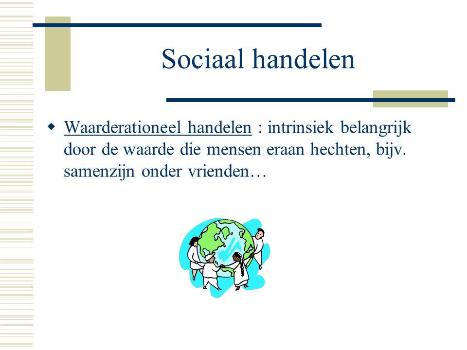 Sociaal handelen Waarderationeel handelen : intrinsiek belangrijk door de waarde die mensen eraan hechten, bijv.