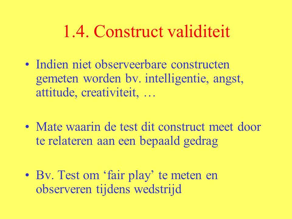 1.4. Construct validiteit Indien niet observeerbare constructen gemeten worden bv. intelligentie, angst, attitude, creativiteit, …